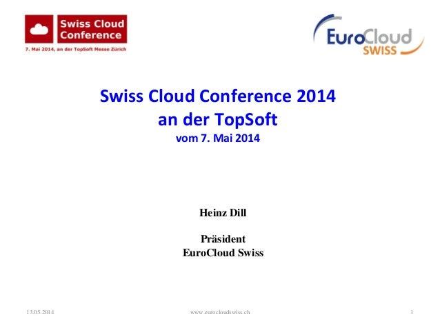 13.05.2014 www.eurocloudswiss.ch 1 Swiss Cloud Conference 2014 an der TopSoft vom 7. Mai 2014 Heinz Dill Präsident EuroClo...