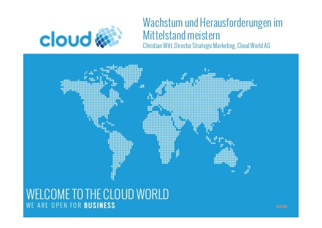 WELCOME TO THE CLOUD WORLD W E A R E O P E N F O R B U S I N E S S START HERE Wachstum und Herausforderungen im Mittelstan...