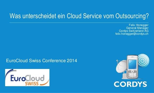 Was unterscheidet ein Cloud Service vom Outsourcing? Felix Honegger General Manager Cordys Switzerland AG felix.honegger@c...