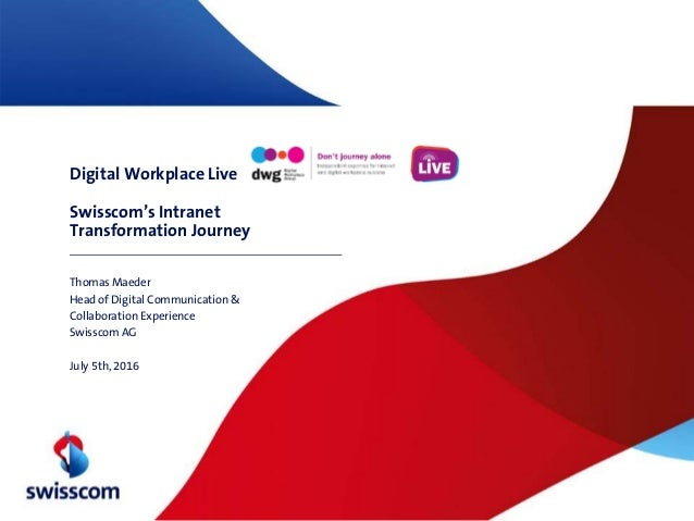 Digital Workplace Live Swisscom's Intranet Transformation Journey Thomas Maeder Head of Digital Communication & Collaborat...