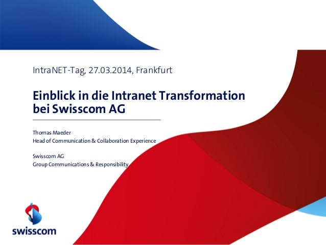 IntraNET-Tag, 27.03.2014, Frankfurt Einblick in die Intranet Transformation bei Swisscom AG Thomas Maeder Head of Communic...