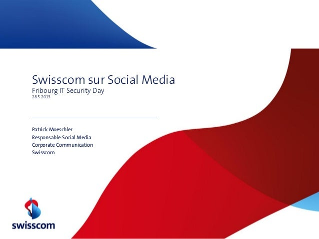 Swisscom sur Social MediaFribourg IT Security Day28.5.2013Patrick MoeschlerResponsable Social MediaCorporate Communication...