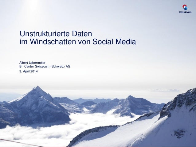 Unstrukturierte Daten im Windschatten von Social Media Albert Labermeier BI Center Swisscom (Schweiz) AG 3. April 2014