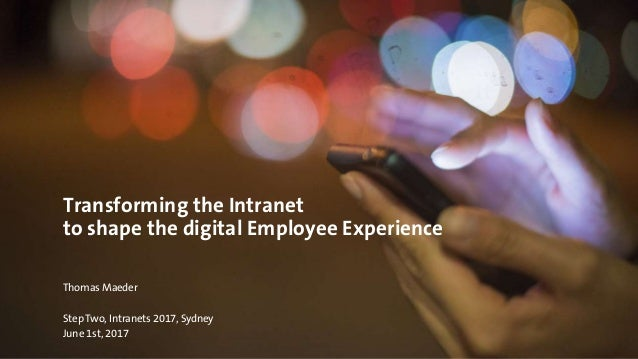 Transforming the Intranet to shape the digital Employee Experience Thomas Maeder Step Two, Intranets 2017, Sydney June 1st...