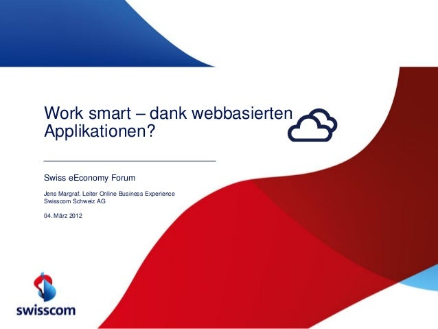 Work smart – dank webbasiertenApplikationen?Swiss eEconomy ForumJens Margraf, Leiter Online Business ExperienceSwisscom Sc...