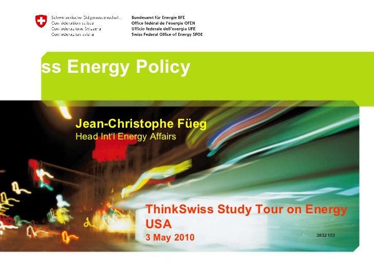 Swiss Energy Policy Jean-Christophe Füeg Head Int'l Energy Affairs ThinkSwiss Study Tour on Energy USA  3 May 2010