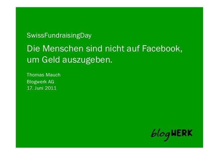 SwissFundraisingDayDie Menschen sind nicht auf Facebook,um Geld auszugeben.Thomas MauchBlogwerk AG 17. Juni 2011