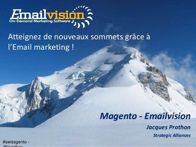 #swissgento - Magento - Emailvision Jacques Prothon Strategic Alliances Atteignez de nouveaux sommets grâce à l'Email mark...