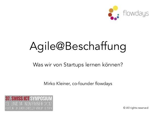 Agile@Beschaffung Was wir von Startups lernen können? Mirko Kleiner, co-founder flowdays © All rights reserved