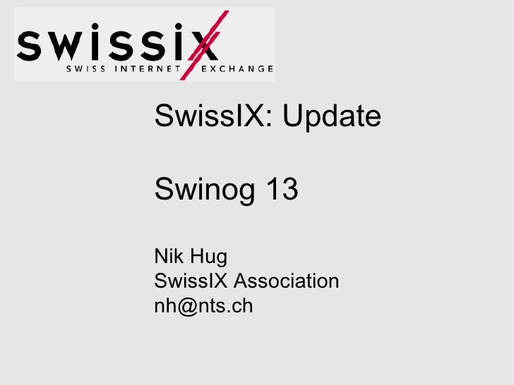 SwissIX: Update Swinog 13 Nik Hug SwissIX Association [email_address]