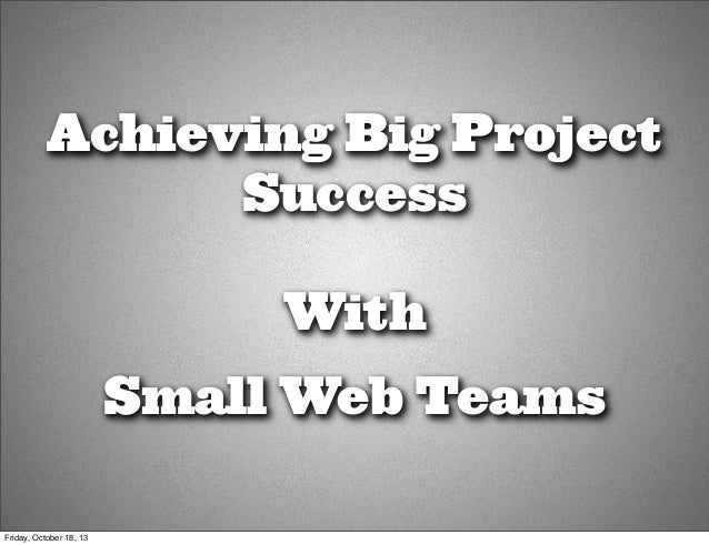 Achieving Big Project Success With Small Web Teams Friday, October 18, 13