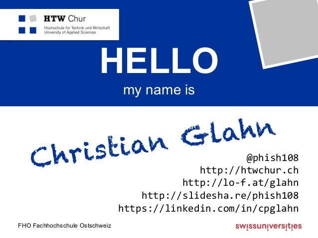 FHO Fachhochschule Ostschweiz HELLO my name is Christian Glahn @phish108 http://htwchur.ch http://lo-f.at/glahn http://...