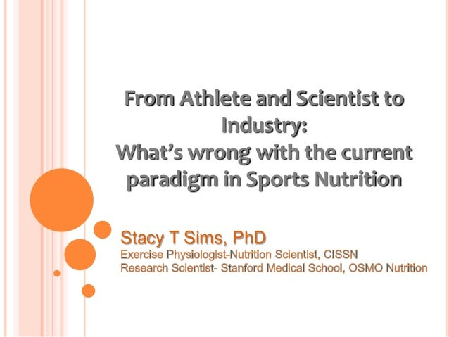 From Athlete and Scientist to          Industry:What's wrong with the current paradigm in Sports NutritionStacy T Sims, PhD