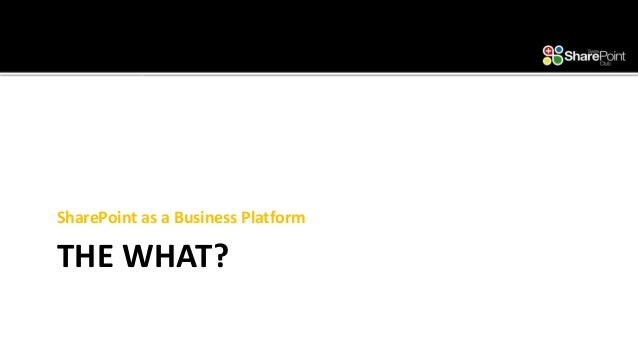 SharePoint as a Business Platform Why, What and How?
