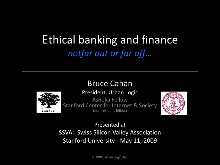 Ethical banking and financenotfar out or far off…<br />Bruce Cahan<br />President, Urban Logic<br />Ashoka FellowStanford ...