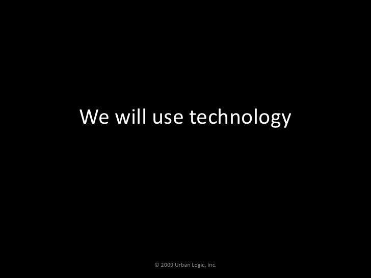 We will use technology<br />© 2009 Urban Logic, Inc.<br />