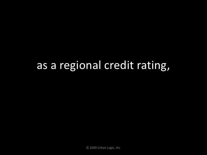as a regional credit rating,<br />© 2009 Urban Logic, Inc.<br />