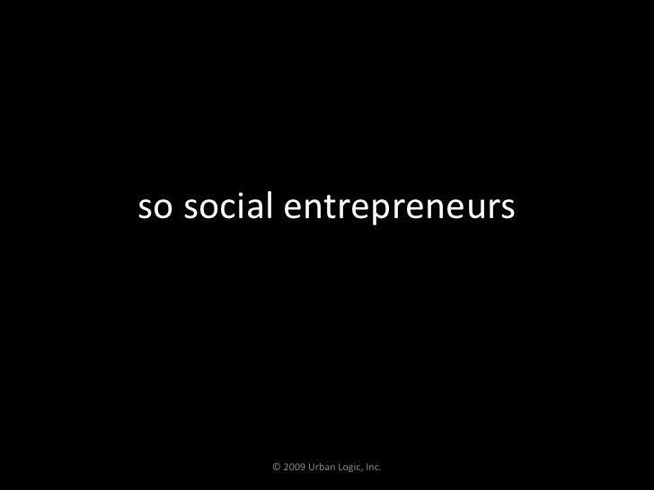 so social entrepreneurs<br />© 2009 Urban Logic, Inc.<br />