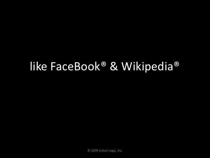 like FaceBook® & Wikipedia®<br />© 2009 Urban Logic, Inc.<br />