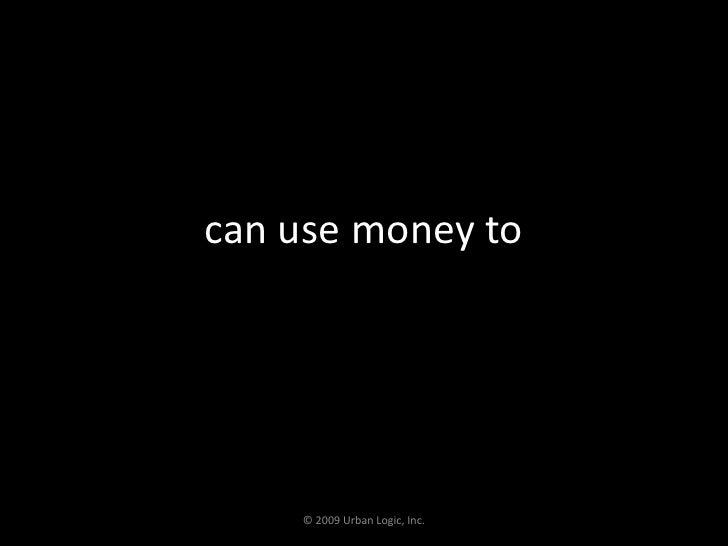 can use money to<br />© 2009 Urban Logic, Inc.<br />