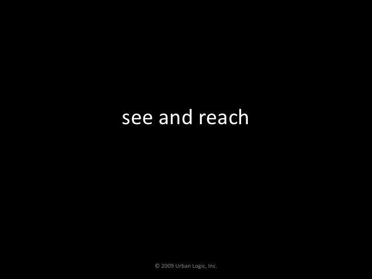 see and reach<br />© 2009 Urban Logic, Inc.<br />