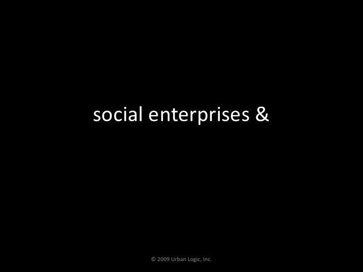 social enterprises &<br />© 2009 Urban Logic, Inc.<br />