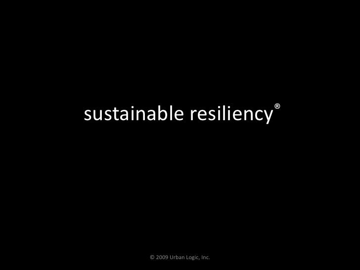 sustainable resiliency®<br />© 2009 Urban Logic, Inc.<br />
