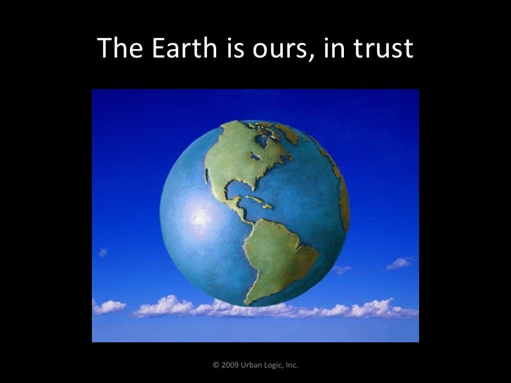 The Earth is ours, in trust <br />© 2009 Urban Logic, Inc.<br />