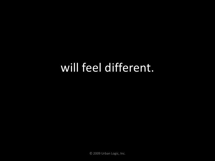 will feel different.<br />© 2009 Urban Logic, Inc.<br />