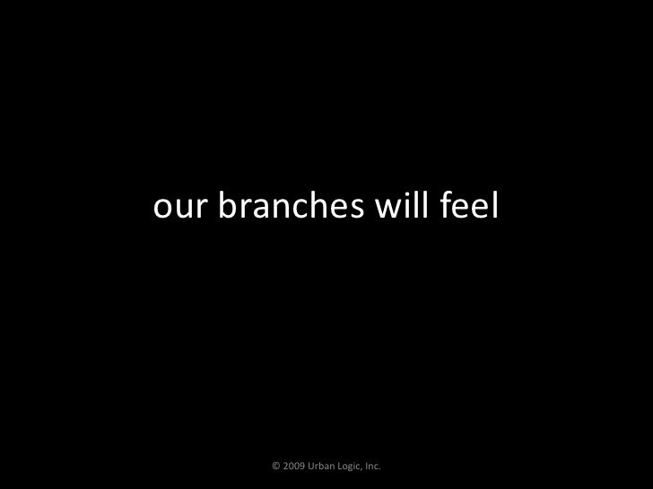 our branches will feel<br />© 2009 Urban Logic, Inc.<br />