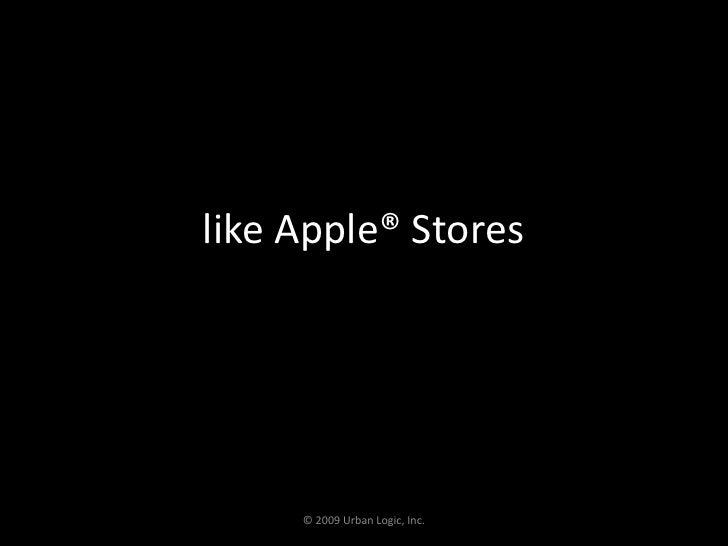 like Apple® Stores <br />© 2009 Urban Logic, Inc.<br />