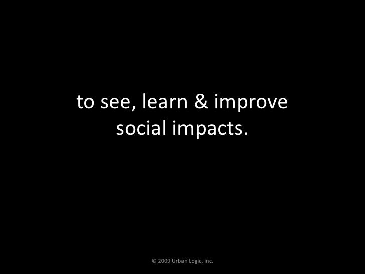to see, learn & improve social impacts.<br />© 2009 Urban Logic, Inc.<br />