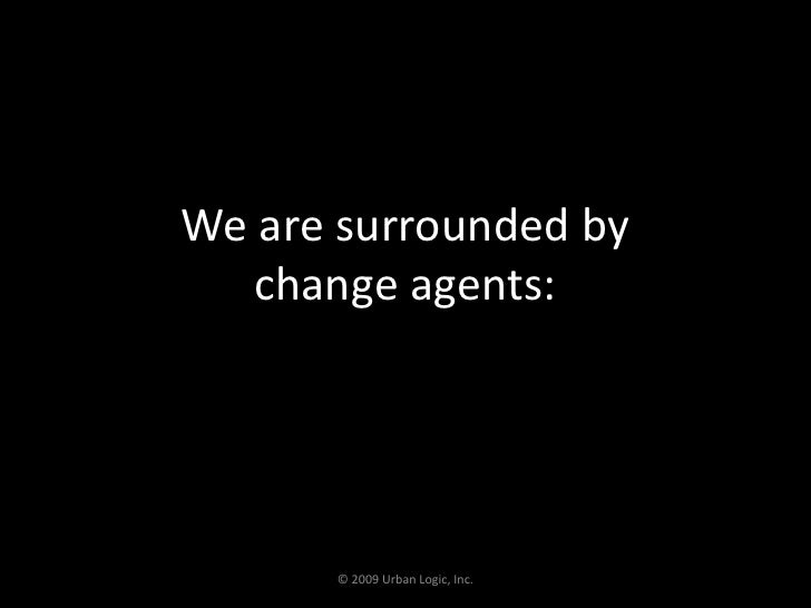 We are surrounded by change agents:<br />© 2009 Urban Logic, Inc.<br />