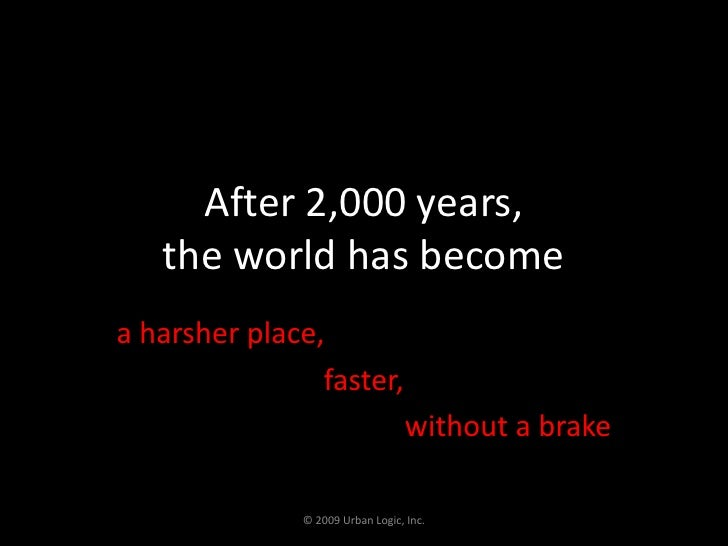 After 2,000 years,the world has become<br />a harsher place, <br />faster, <br />without a brake<br />© 2009 Urban Logic, ...