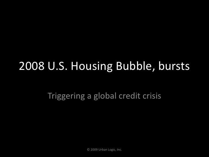 2008 U.S. Housing Bubble, bursts<br />Triggering a global credit crisis<br />© 2009 Urban Logic, Inc.<br />