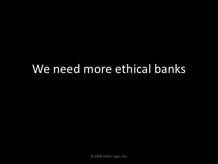 We need more ethical banks<br />© 2009 Urban Logic, Inc.<br />