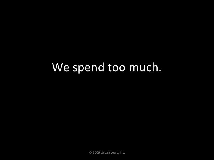 We spend too much.<br />© 2009 Urban Logic, Inc.<br />