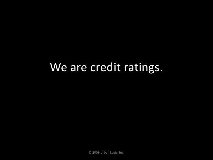 We are credit ratings.<br />© 2009 Urban Logic, Inc.<br />