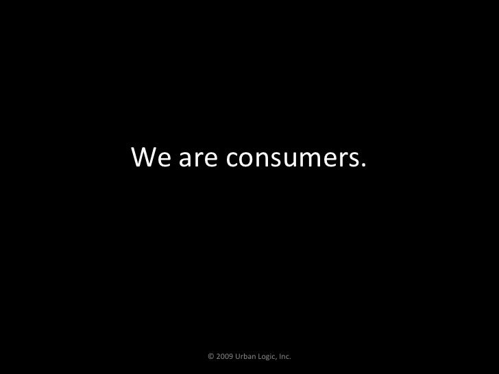 We are consumers.<br />© 2009 Urban Logic, Inc.<br />