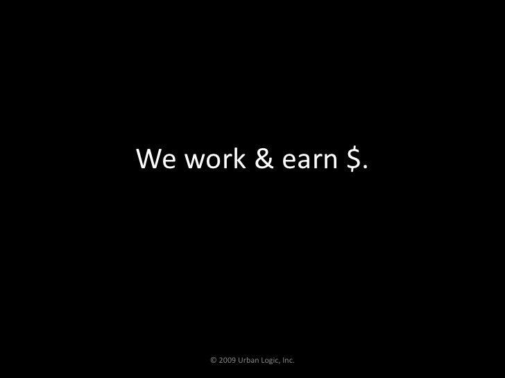 We work & earn $.<br />© 2009 Urban Logic, Inc.<br />