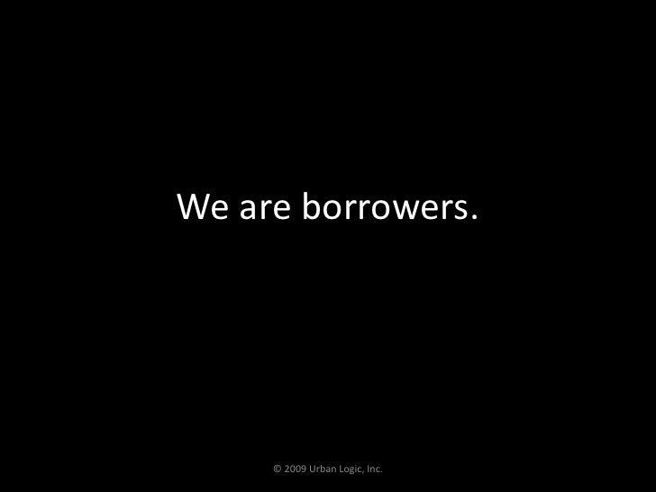 We are borrowers.<br />© 2009 Urban Logic, Inc.<br />