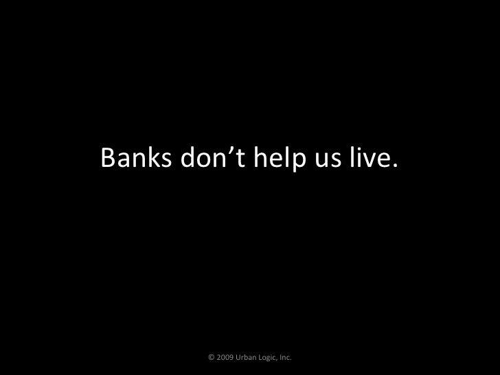 Banks don't help us live.<br />© 2009 Urban Logic, Inc.<br />