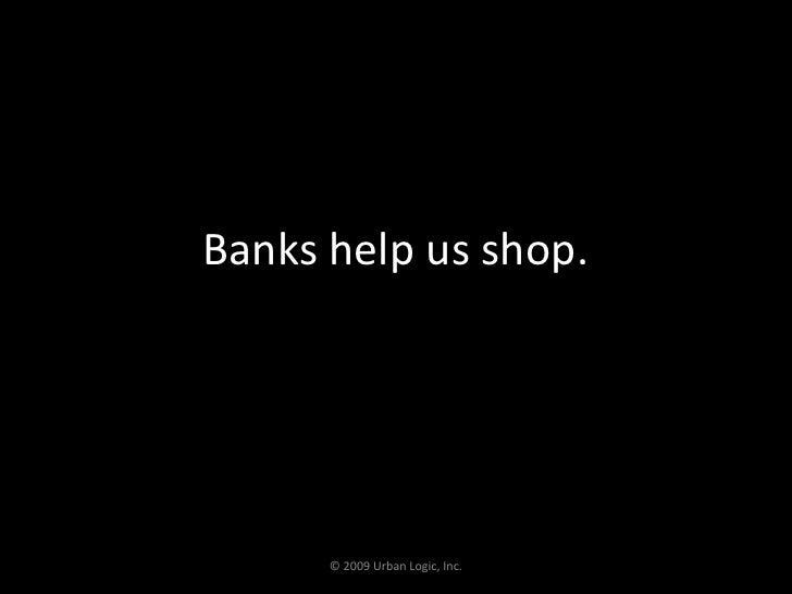 Banks help us shop.<br />© 2009 Urban Logic, Inc.<br />