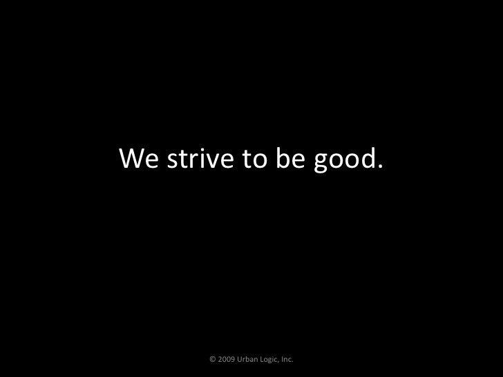 We strive to be good.<br />© 2009 Urban Logic, Inc.<br />