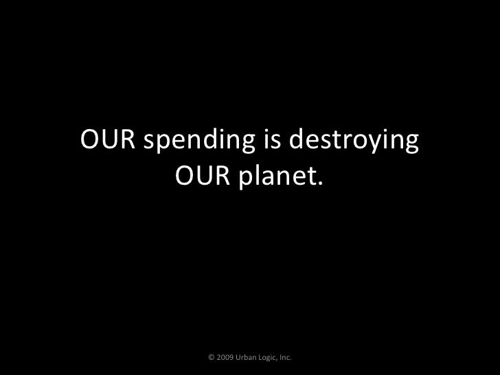 OUR spending is destroying OUR planet.<br />© 2009 Urban Logic, Inc.<br />