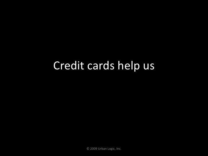 Credit cards help us<br />© 2009 Urban Logic, Inc.<br />