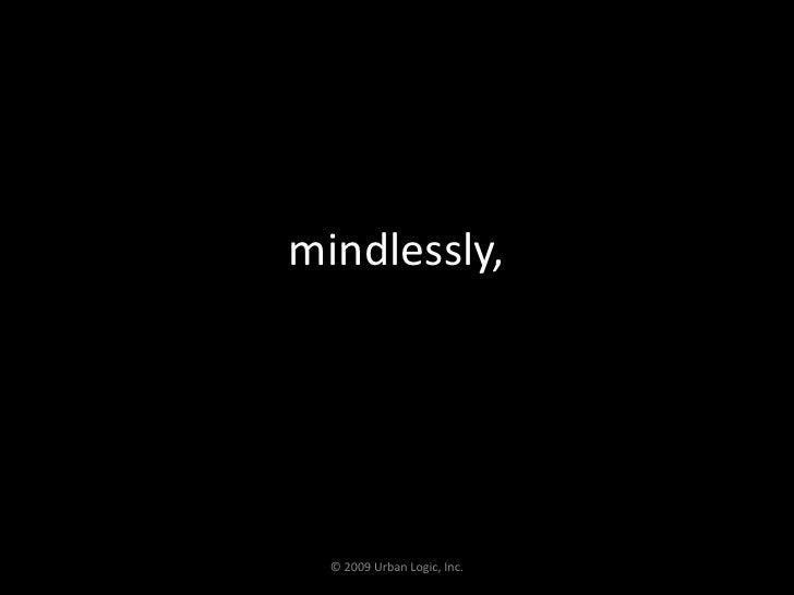 mindlessly, <br />© 2009 Urban Logic, Inc.<br />