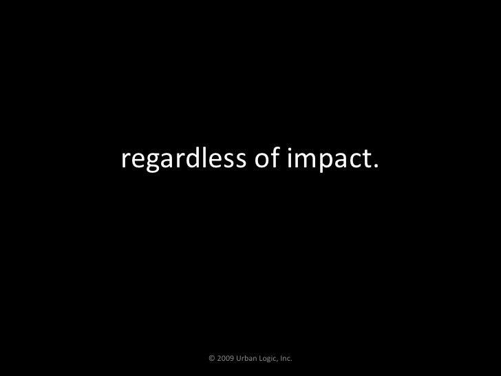 regardless of impact.<br />© 2009 Urban Logic, Inc.<br />