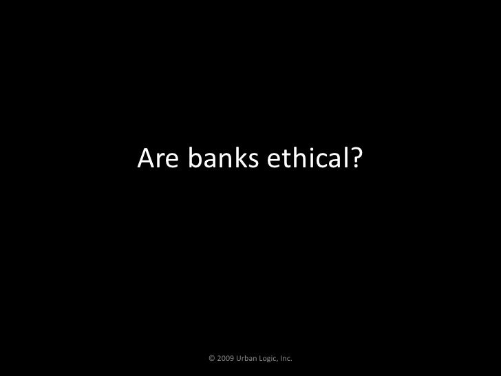 Are banks ethical?<br />© 2009 Urban Logic, Inc.<br />