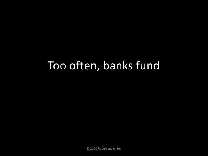 Too often, banks fund<br />© 2009 Urban Logic, Inc.<br />